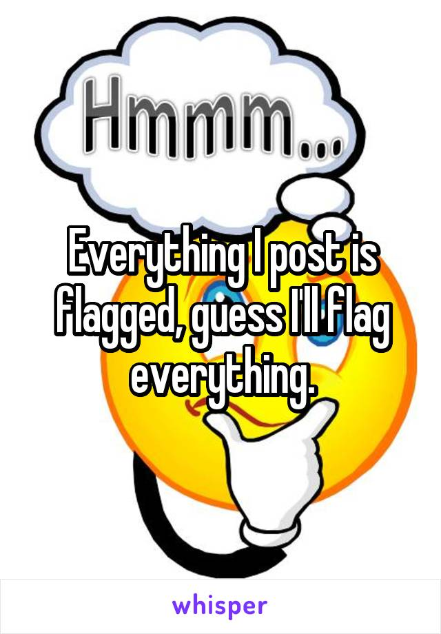 Everything I post is flagged, guess I'll flag everything.