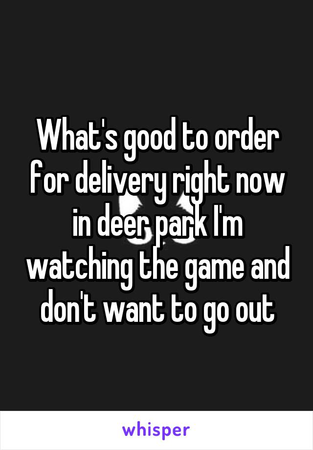 What's good to order for delivery right now in deer park I'm watching the game and don't want to go out