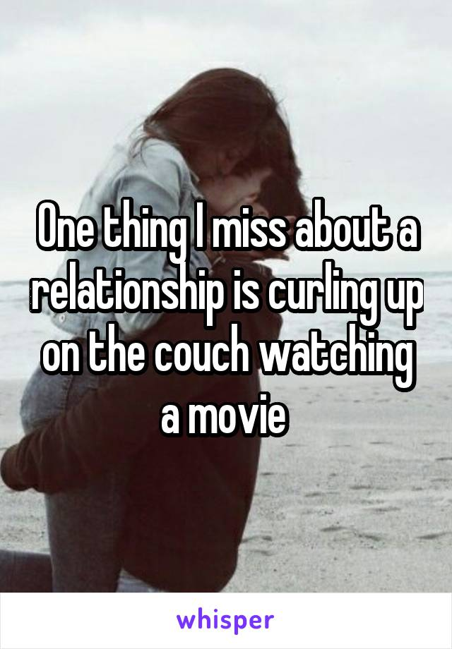 One thing I miss about a relationship is curling up on the couch watching a movie