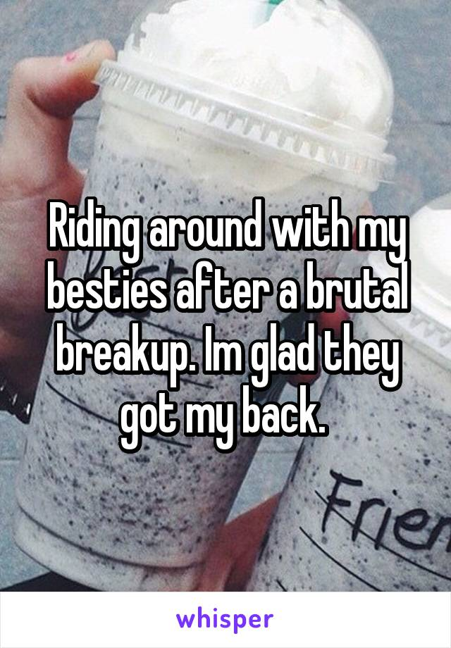 Riding around with my besties after a brutal breakup. Im glad they got my back.