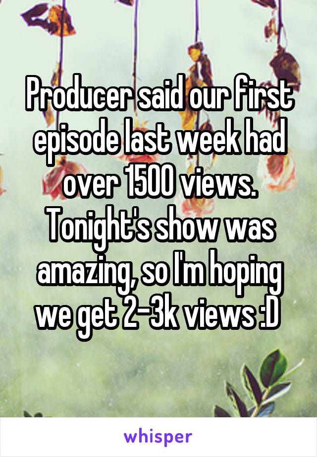 Producer said our first episode last week had over 1500 views. Tonight's show was amazing, so I'm hoping we get 2-3k views :D