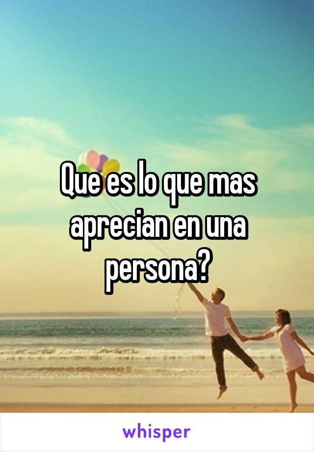 Que es lo que mas aprecian en una persona?