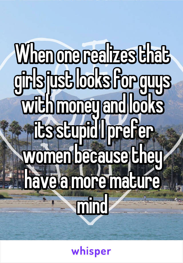 When one realizes that girls just looks for guys with money and looks  its stupid I prefer women because they have a more mature mind