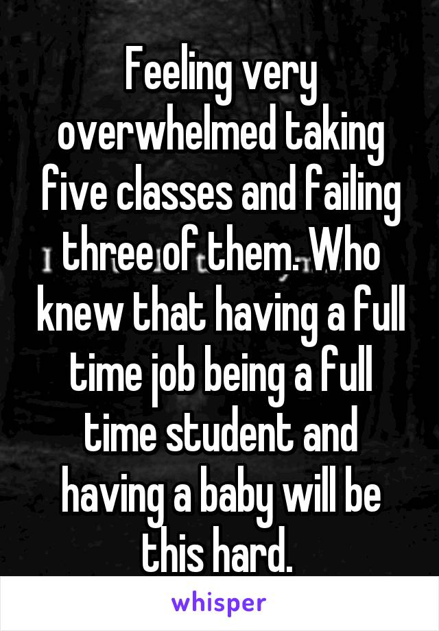 Feeling very overwhelmed taking five classes and failing three of them. Who knew that having a full time job being a full time student and having a baby will be this hard.