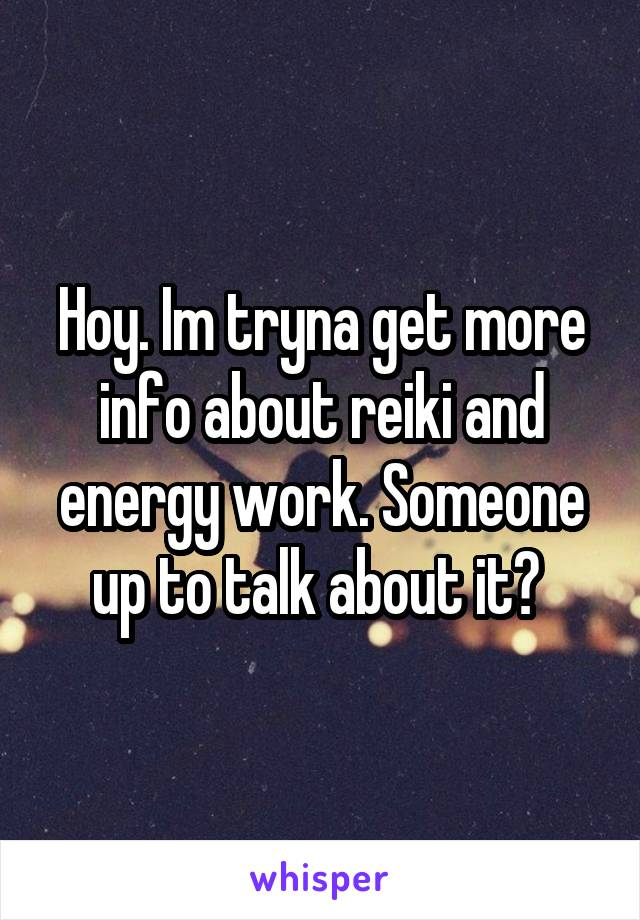 Hoy. Im tryna get more info about reiki and energy work. Someone up to talk about it?