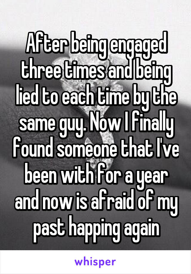 After being engaged three times and being lied to each time by the same guy. Now I finally found someone that I've been with for a year and now is afraid of my past happing again
