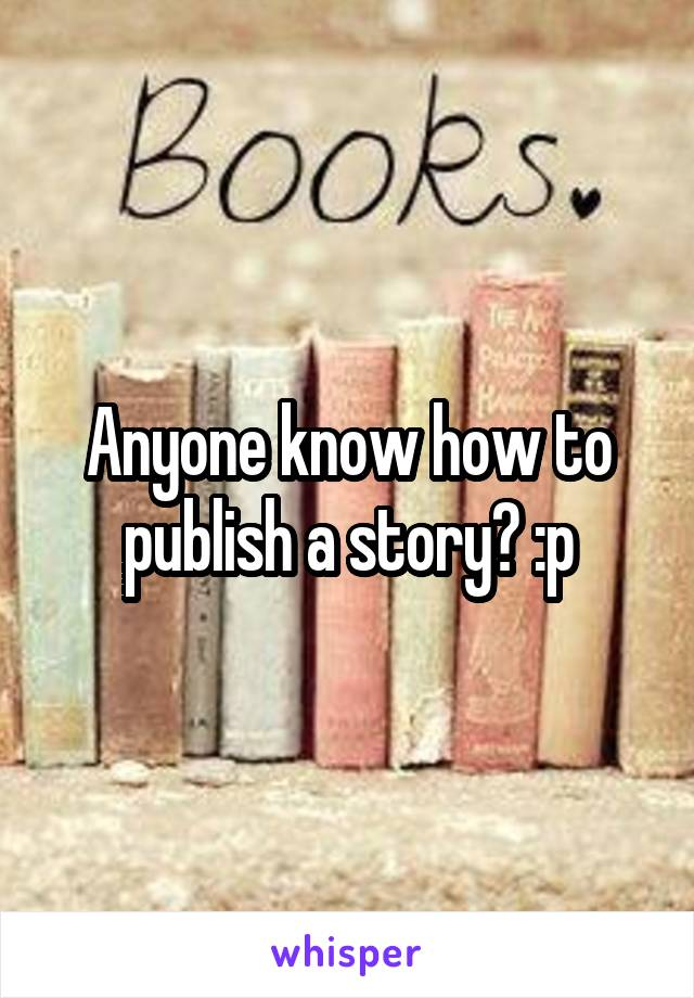 Anyone know how to publish a story? :p