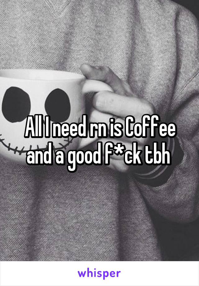 All I need rn is Coffee and a good f*ck tbh