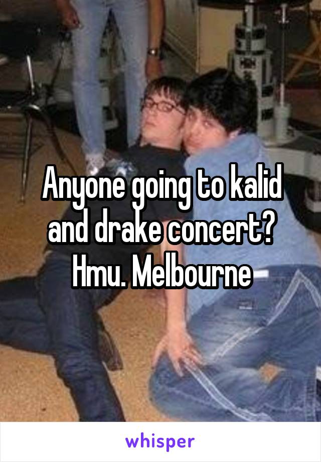 Anyone going to kalid and drake concert? Hmu. Melbourne