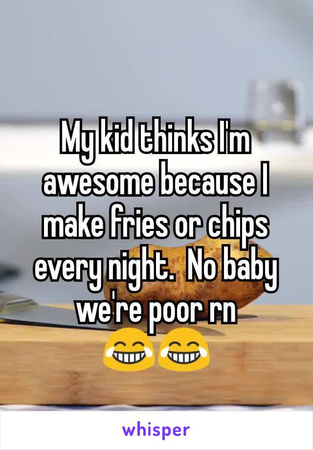 My kid thinks I'm awesome because I make fries or chips every night.  No baby we're poor rn 😂😂