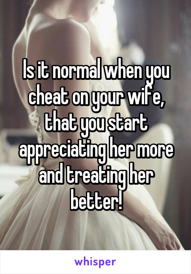 Is it normal when you cheat on your wife, that you start appreciating her more and treating her better!