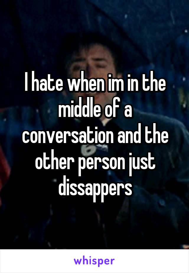 I hate when im in the middle of a conversation and the other person just dissappers