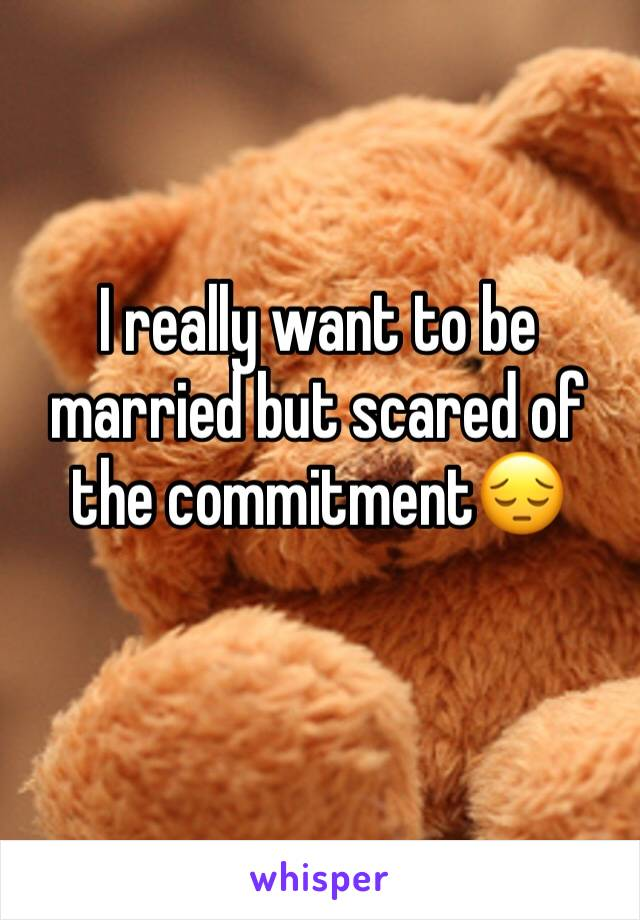 I really want to be married but scared of the commitment😔