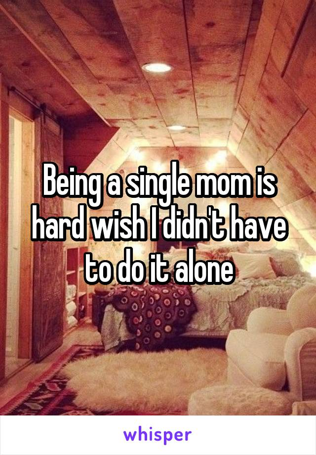 Being a single mom is hard wish I didn't have to do it alone