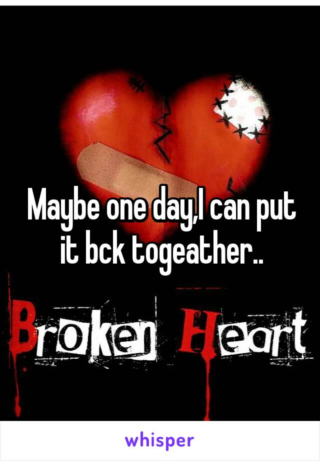 Maybe one day,I can put it bck togeather..