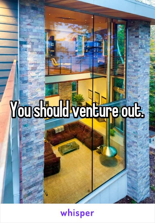 You should venture out.