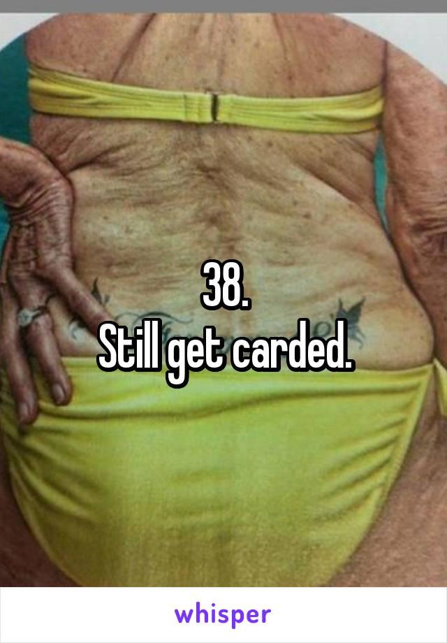 38. Still get carded.