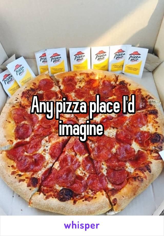 Any pizza place I'd imagine