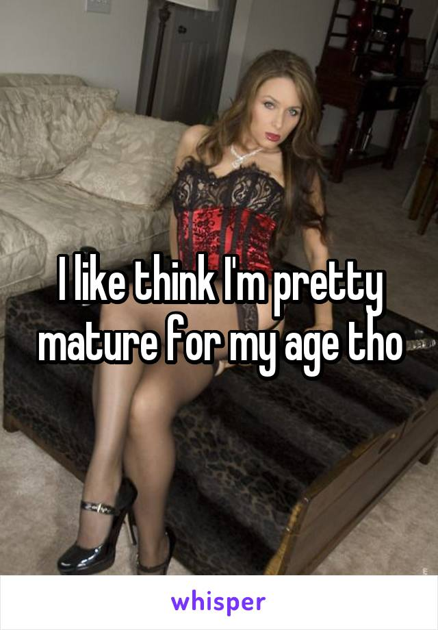I like think I'm pretty mature for my age tho