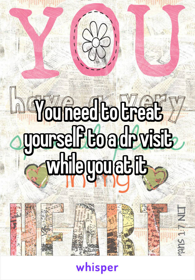 You need to treat yourself to a dr visit while you at it