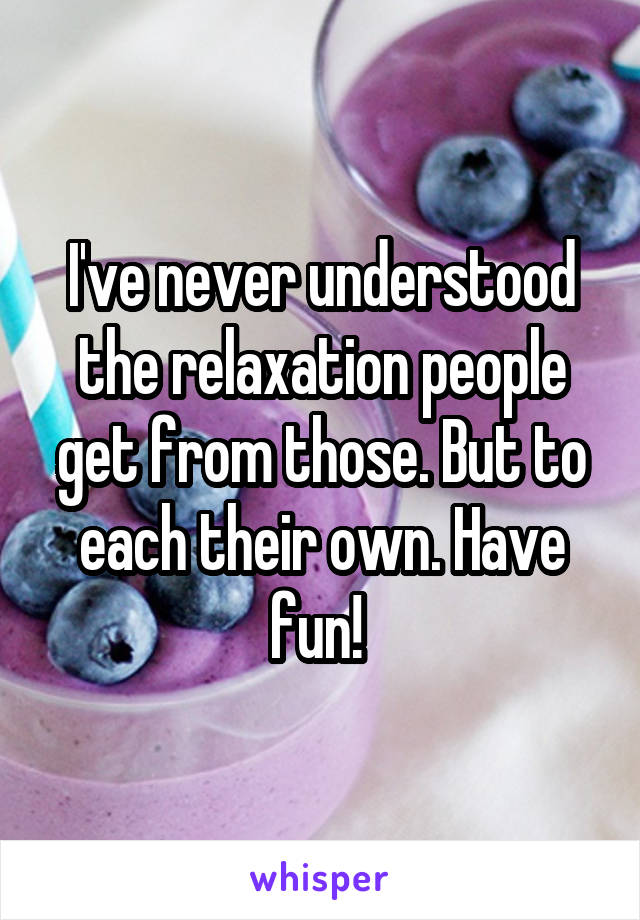 I've never understood the relaxation people get from those. But to each their own. Have fun!