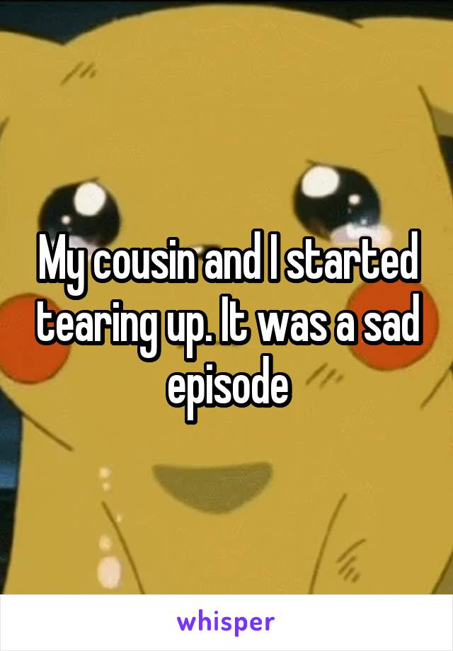 My cousin and I started tearing up. It was a sad episode