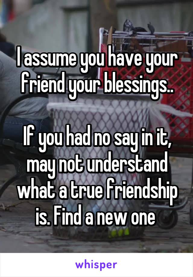 I assume you have your friend your blessings..  If you had no say in it, may not understand what a true friendship is. Find a new one