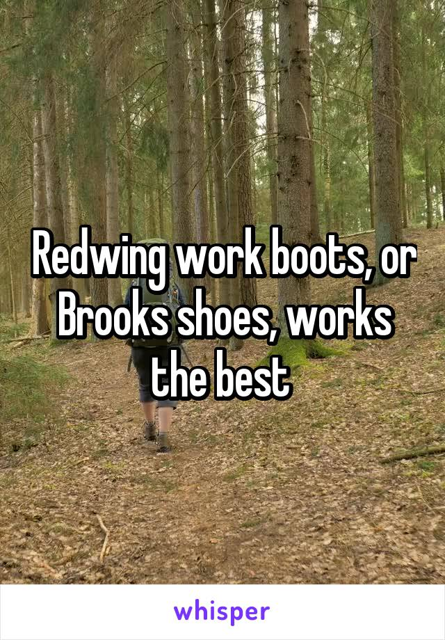 Redwing work boots, or Brooks shoes, works the best