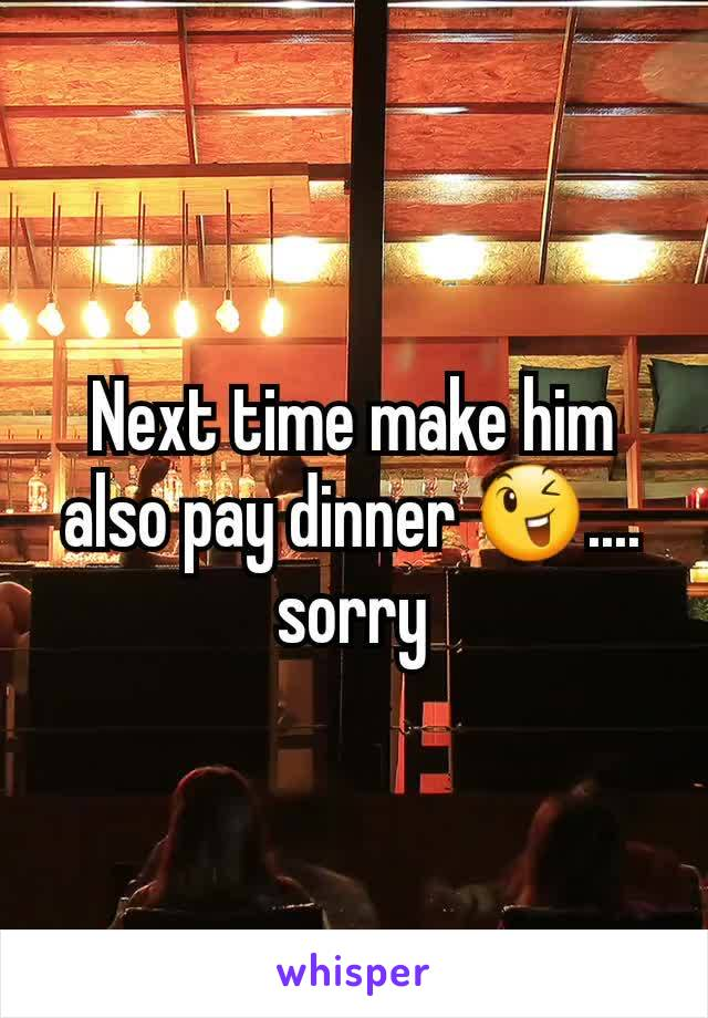 Next time make him also pay dinner 😉.... sorry