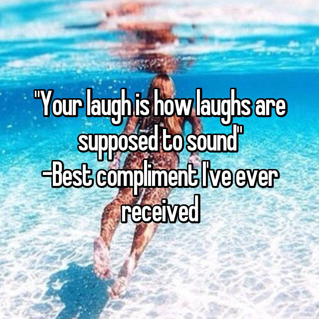 """""""Your laugh is how laughs are supposed to sound"""" -Best compliment I've ever received"""