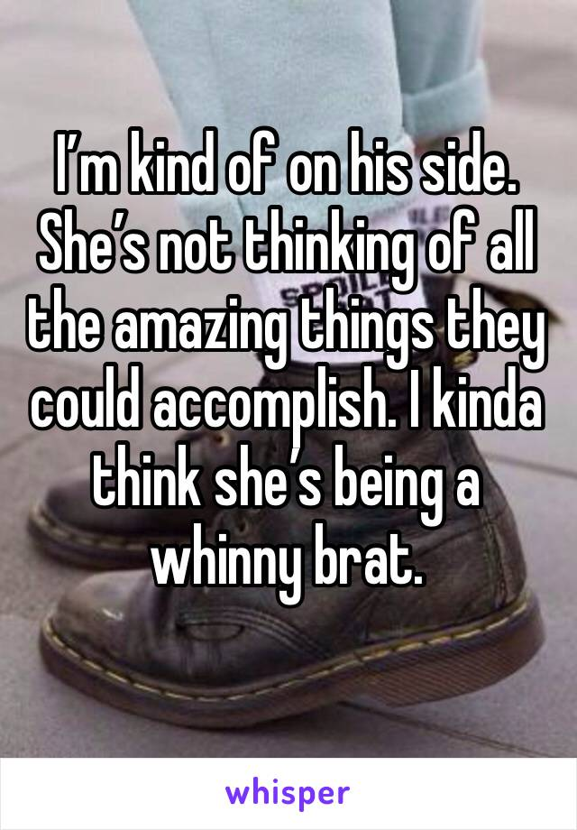 I'm kind of on his side. She's not thinking of all the amazing things they could accomplish. I kinda think she's being a whinny brat.