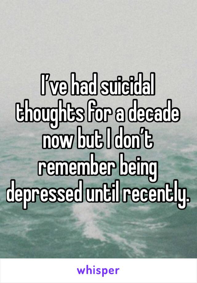 I've had suicidal thoughts for a decade now but I don't remember being depressed until recently.