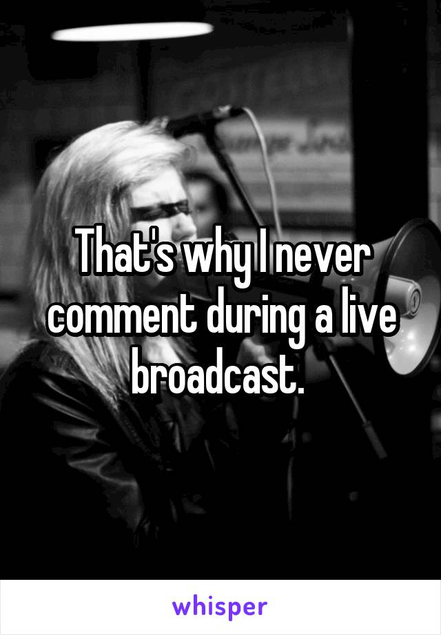 That's why I never comment during a live broadcast.