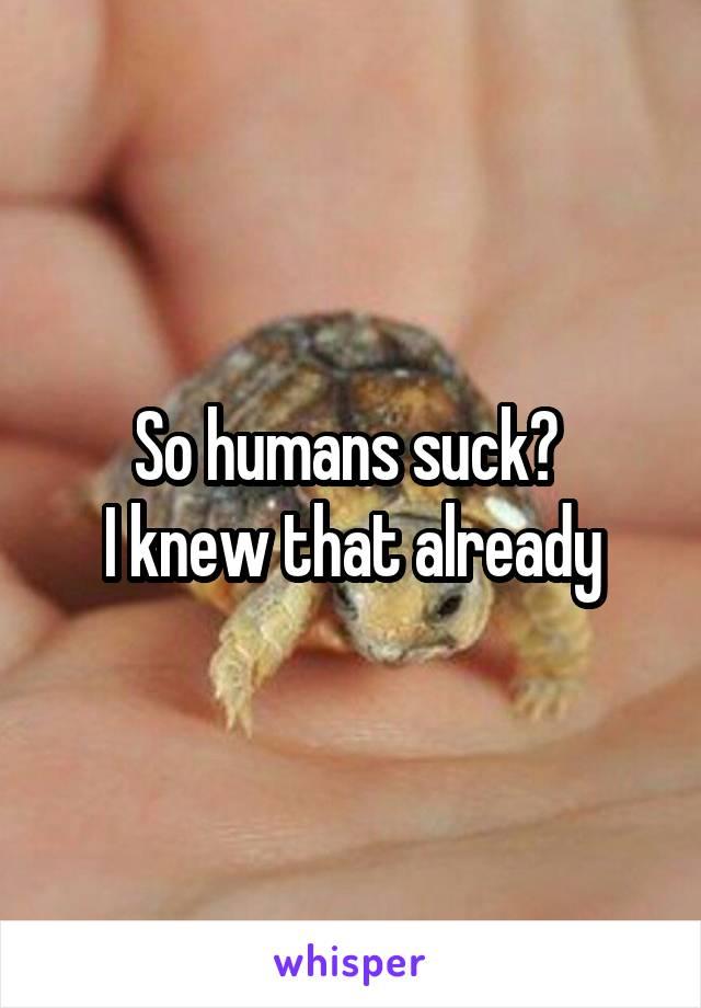 So humans suck?  I knew that already