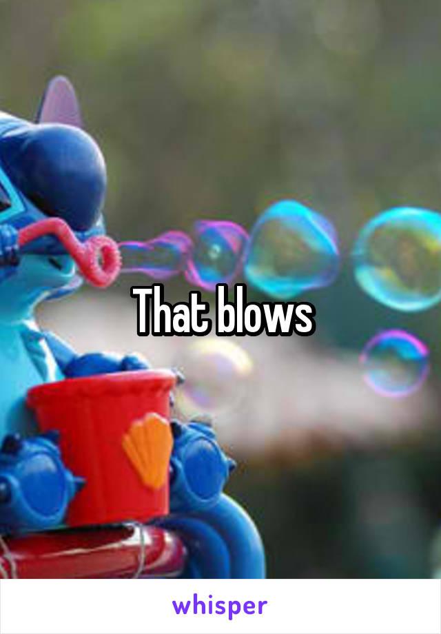 That blows