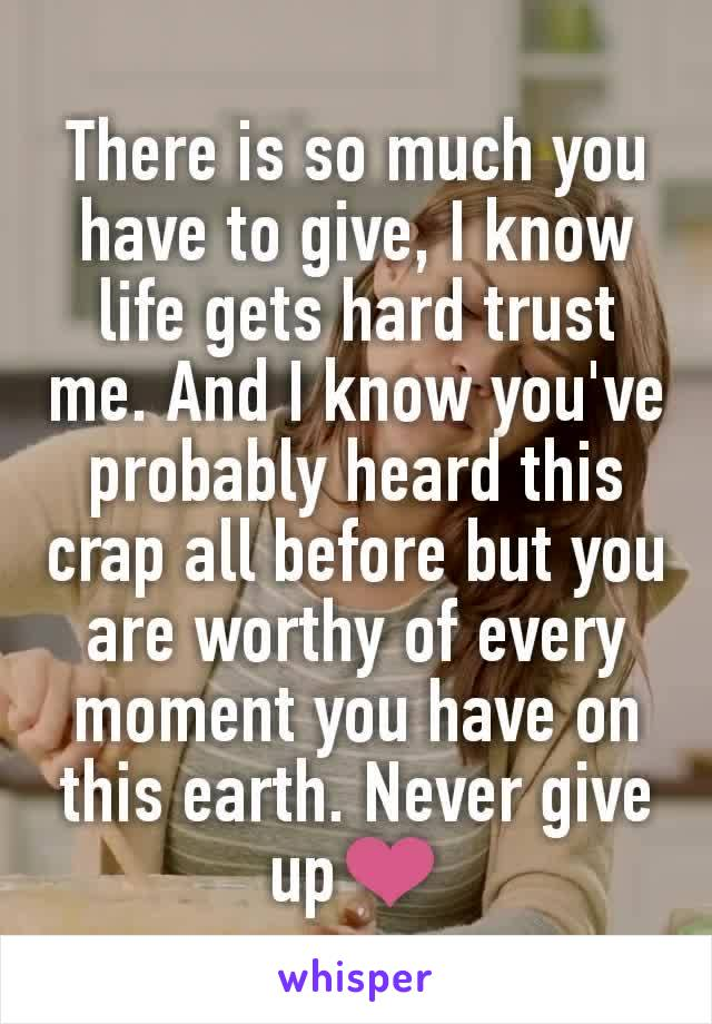 There is so much you have to give, I know life gets hard trust me. And I know you've probably heard this crap all before but you are worthy of every moment you have on this earth. Never give up❤
