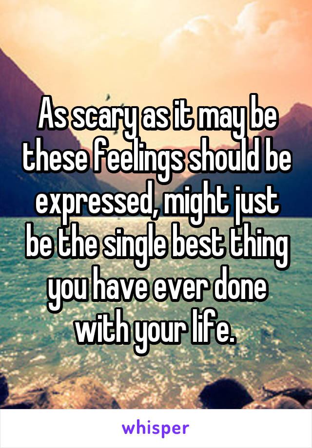 As scary as it may be these feelings should be expressed, might just be the single best thing you have ever done with your life.