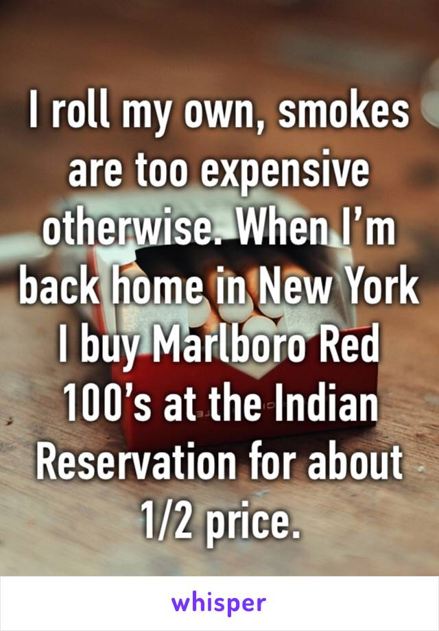 I roll my own, smokes are too expensive otherwise. When I'm back home in New York I buy Marlboro Red 100's at the Indian Reservation for about 1/2 price.
