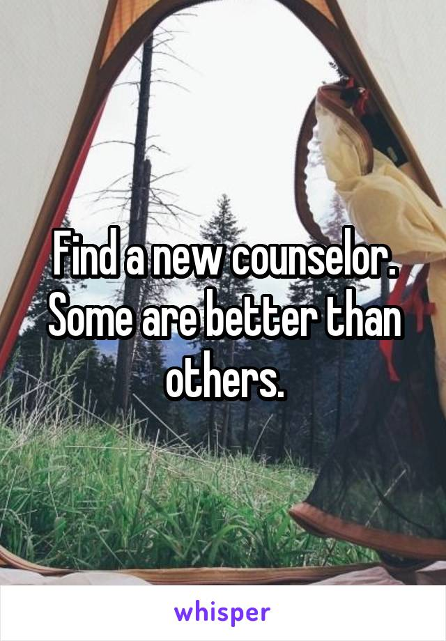 Find a new counselor. Some are better than others.