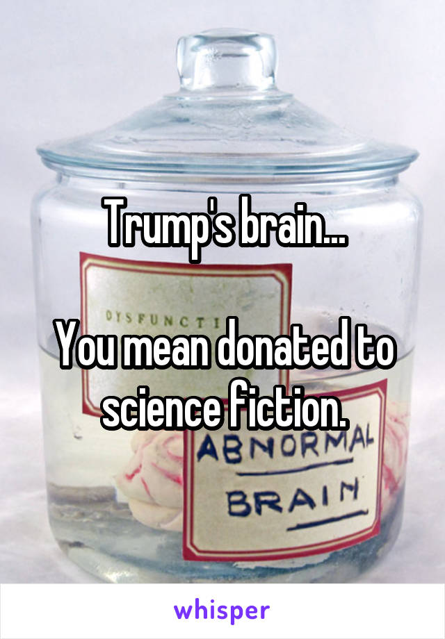Trump's brain...  You mean donated to science fiction.