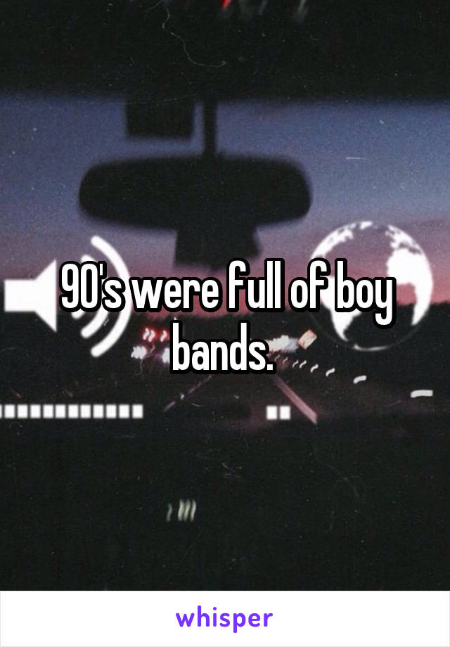 90's were full of boy bands.