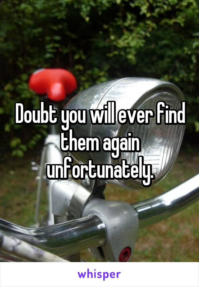 Doubt you will ever find them again unfortunately.