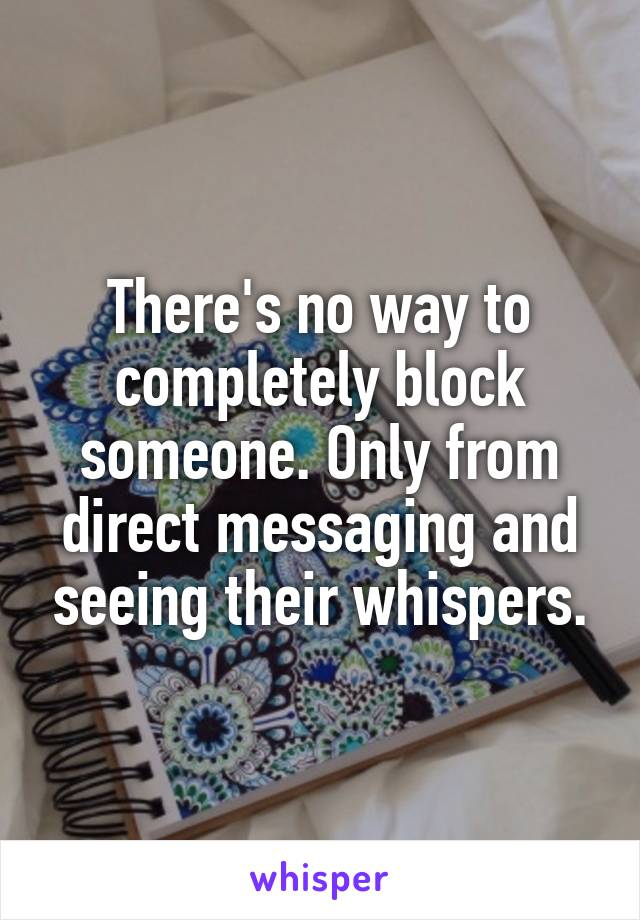 There's no way to completely block someone. Only from direct messaging and seeing their whispers.