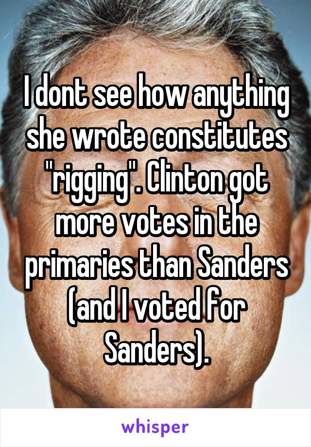 "I dont see how anything she wrote constitutes ""rigging"". Clinton got more votes in the primaries than Sanders (and I voted for Sanders)."