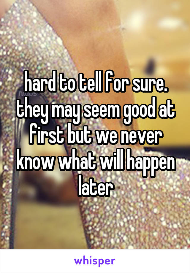 hard to tell for sure. they may seem good at first but we never know what will happen later