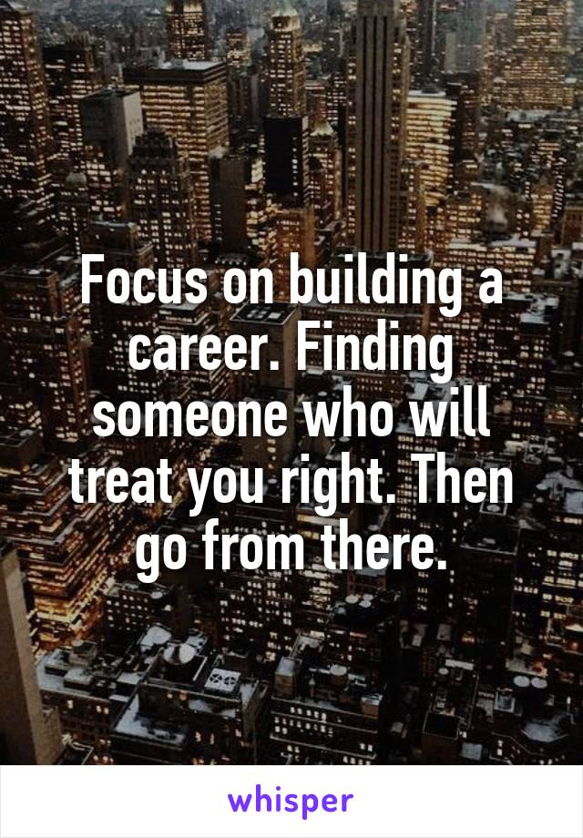 Focus on building a career. Finding someone who will treat you right. Then go from there.