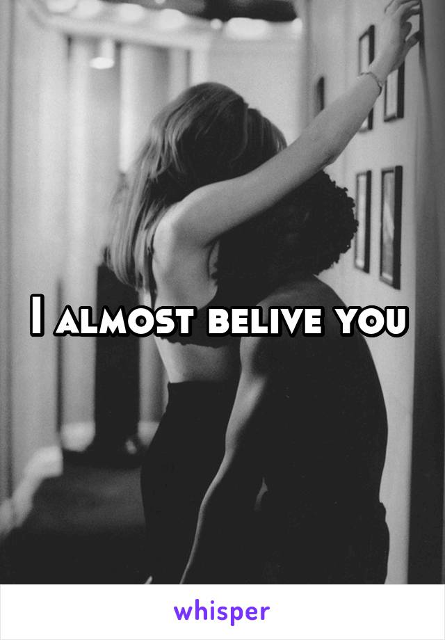 I almost belive you