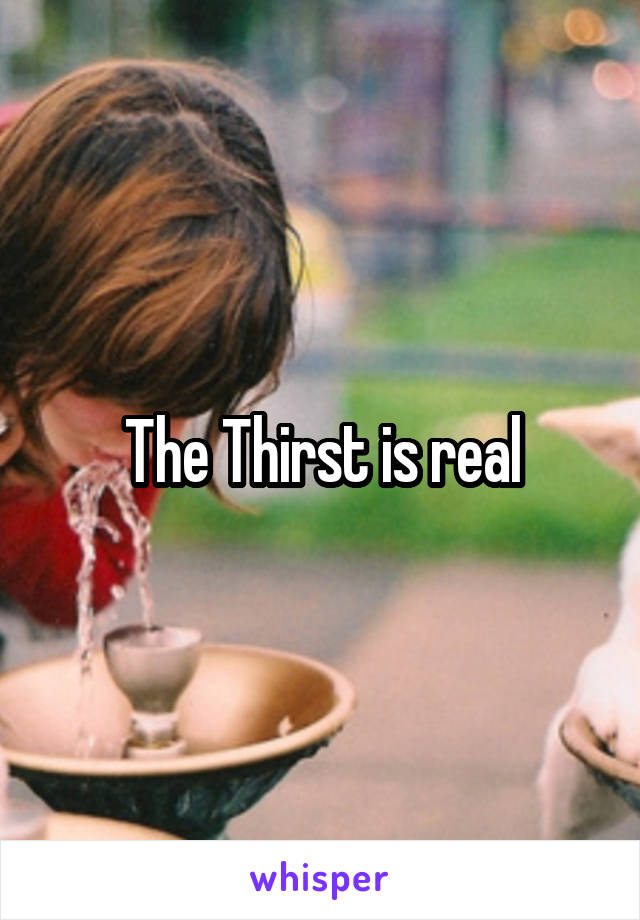 The Thirst is real