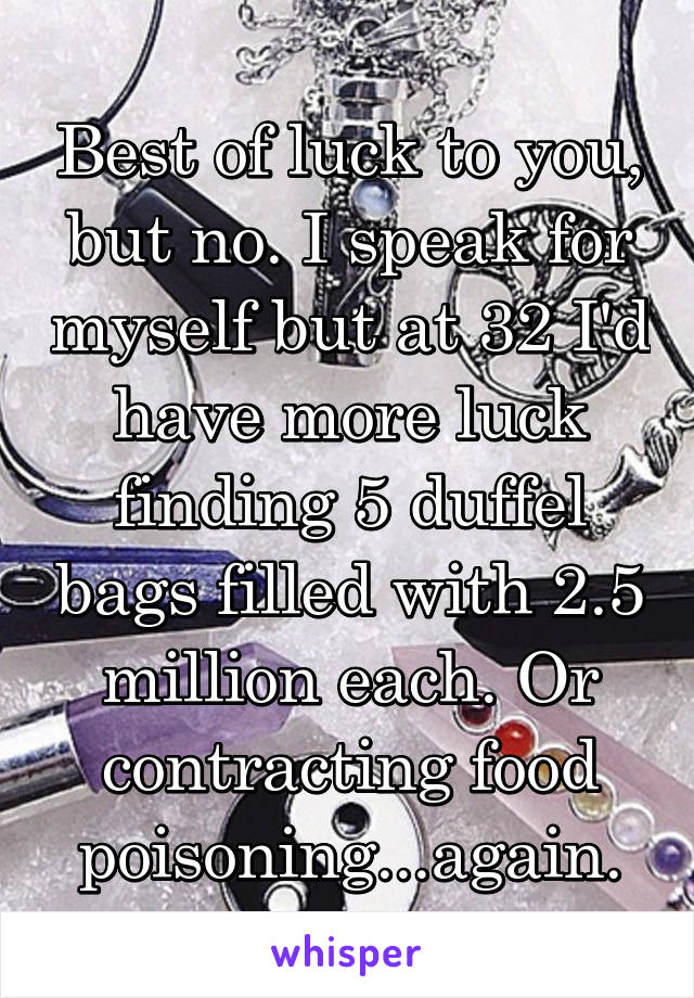 Best of luck to you, but no. I speak for myself but at 32 I'd have more luck finding 5 duffel bags filled with 2.5 million each. Or contracting food poisoning...again.