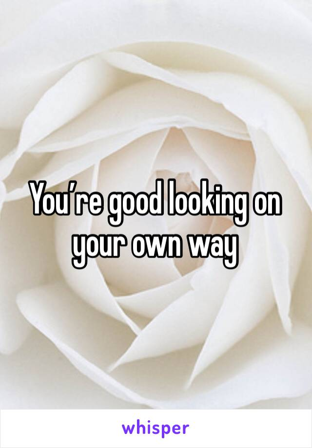 You're good looking on your own way